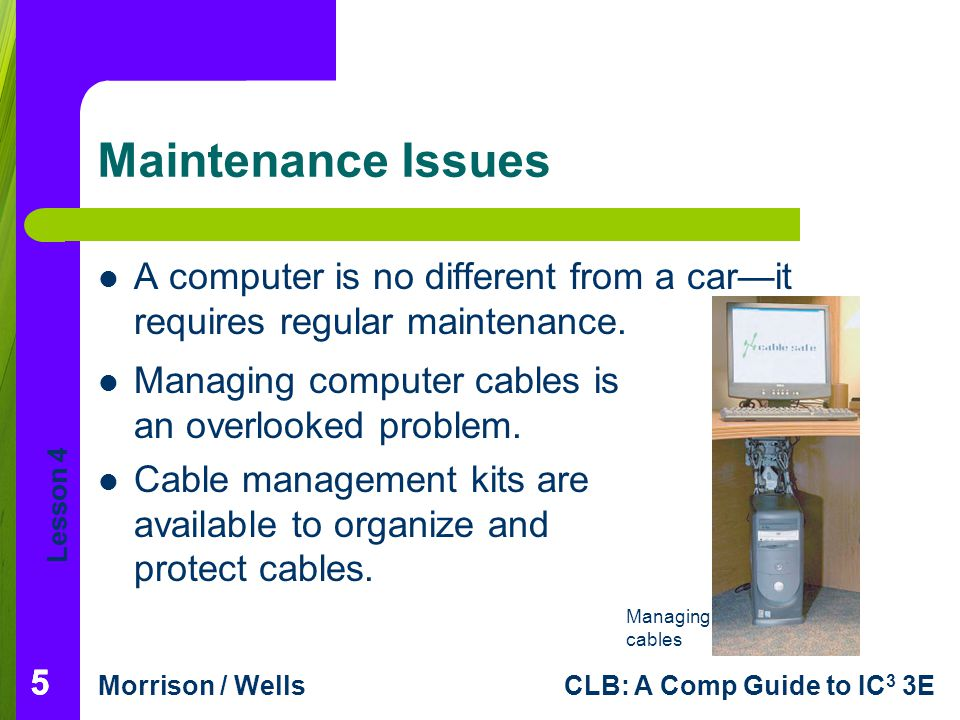Lesson 4 Morrison / WellsCLB: A Comp Guide to IC 3 3E Maintenance Issues A computer is no different from a carit requires regular maintenance.