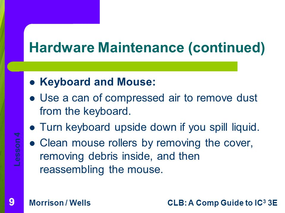 Lesson 4 Morrison / WellsCLB: A Comp Guide to IC 3 3E Hardware Maintenance (continued) Keyboard and Mouse: Use a can of compressed air to remove dust from the keyboard.