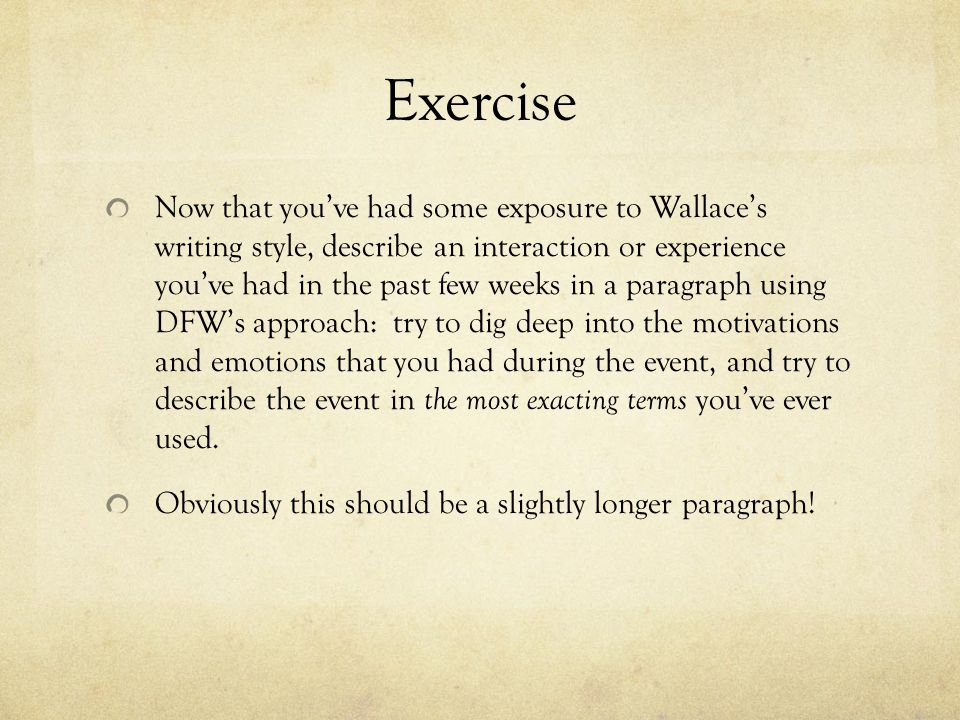 Exercise Now that youve had some exposure to Wallaces writing style, describe an interaction or experience youve had in the past few weeks in a paragraph using DFWs approach: try to dig deep into the motivations and emotions that you had during the event, and try to describe the event in the most exacting terms youve ever used.