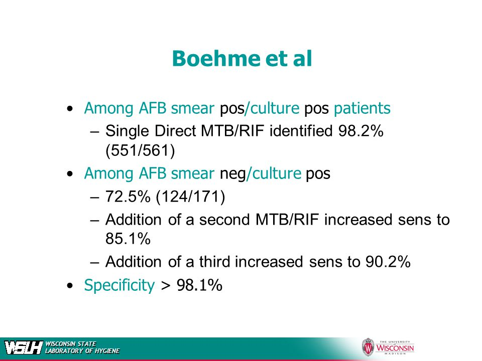 WISCONSIN STATE LABORATORY OF HYGIENE Boehme et al Among AFB smear pos/culture pos patients –Single Direct MTB/RIF identified 98.2% (551/561) Among AF