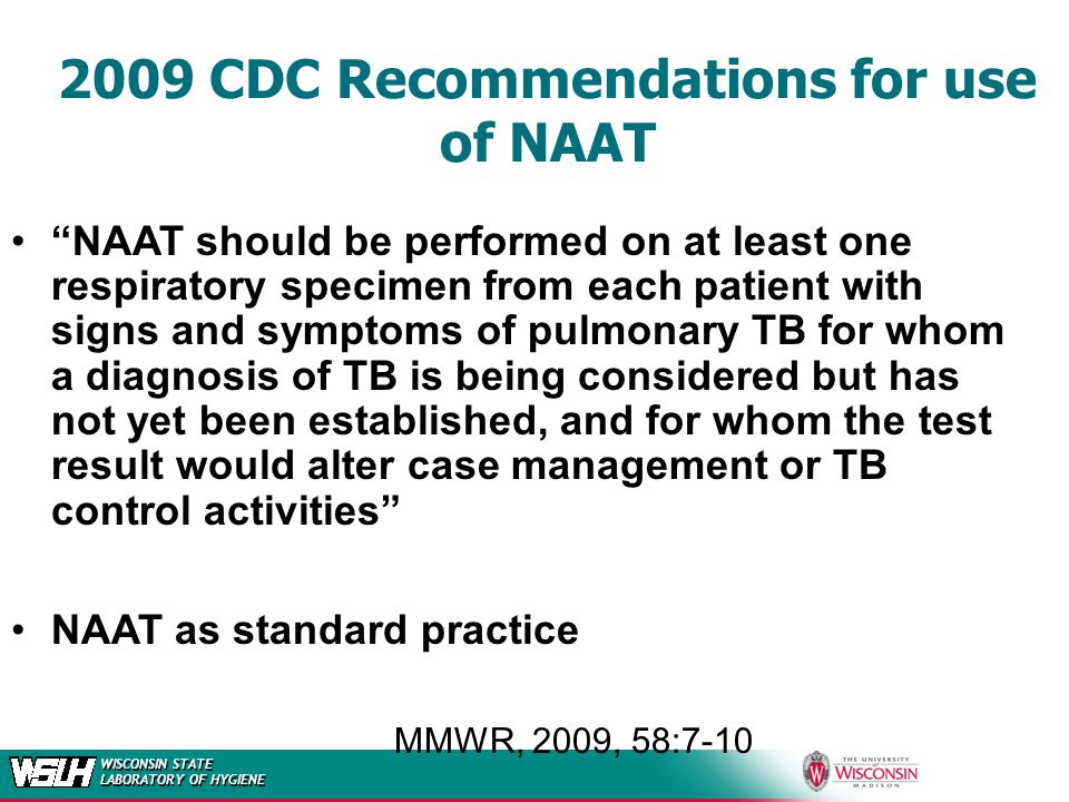 WISCONSIN STATE LABORATORY OF HYGIENE 2009 CDC Recommendations for use of NAAT NAAT should be performed on at least one respiratory specimen from each