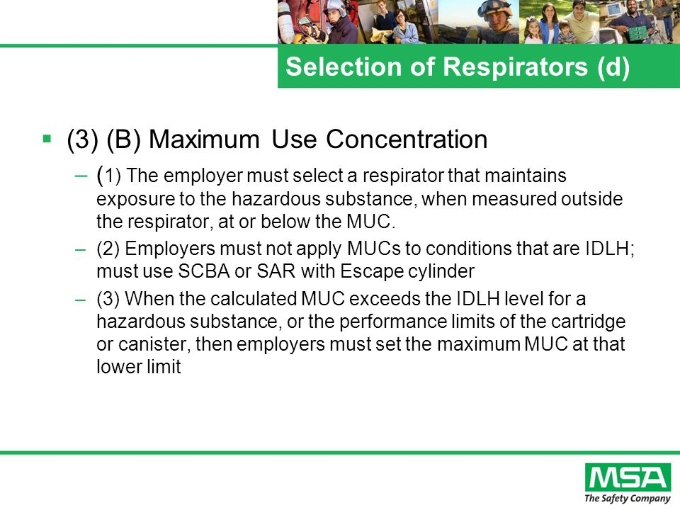 Selection of Respirators (d) (3) (B) Maximum Use Concentration –( 1) The employer must select a respirator that maintains exposure to the hazardous substance, when measured outside the respirator, at or below the MUC.