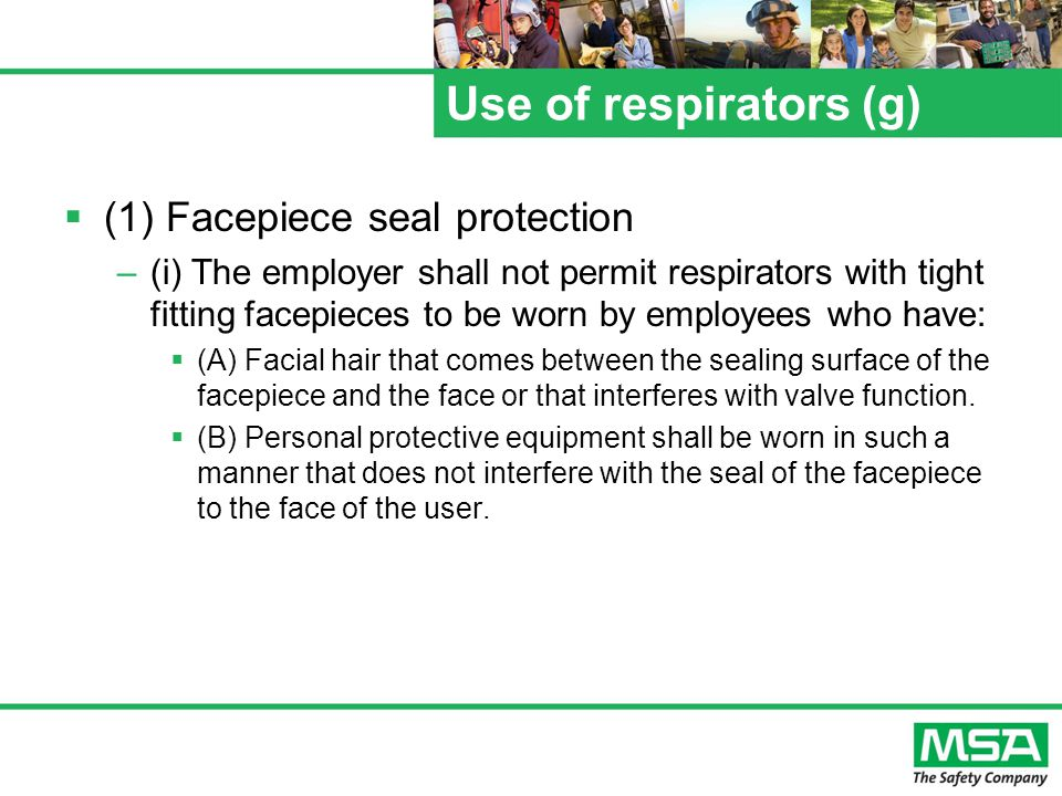 Use of respirators (g) (1) Facepiece seal protection –(i) The employer shall not permit respirators with tight fitting facepieces to be worn by employees who have: (A) Facial hair that comes between the sealing surface of the facepiece and the face or that interferes with valve function.