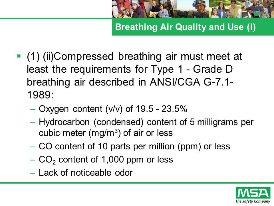 Breathing Air Quality and Use (i) (1) (ii)Compressed breathing air must meet at least the requirements for Type 1 - Grade D breathing air described in ANSI/CGA G-7.1- 1989: –Oxygen content (v/v) of 19.5 - 23.5% –Hydrocarbon (condensed) content of 5 milligrams per cubic meter (mg/m 3 ) of air or less –CO content of 10 parts per million (ppm) or less –CO 2 content of 1,000 ppm or less –Lack of noticeable odor