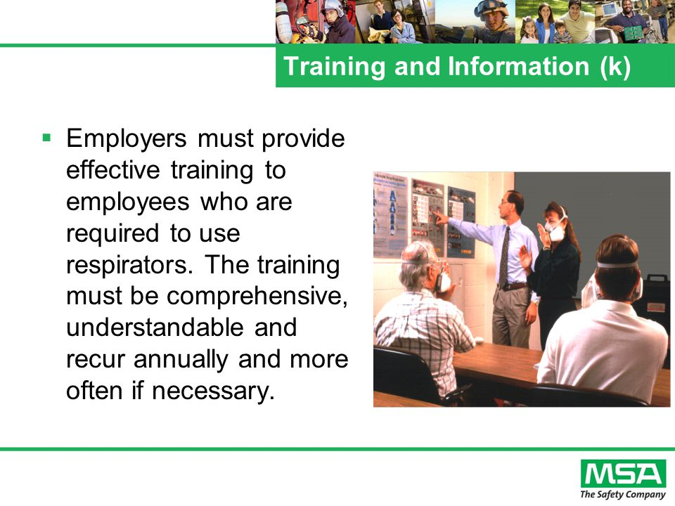 Training and Information (k) (1) Employees who are required to use respirators must be trained such that they can demonstrate knowledge of at least: –(i) why the respirator is necessary and how improper fit, use, or maintenance can compromise its protective effect –(ii) limitations and capabilities of the respirator –(iii) effective use in emergency situations –(iv)how to inspect, put on and remove, use and check the seals –(v) maintenance and storage –(vi) recognition of medical signs and symptoms that may limit or prevent effective use