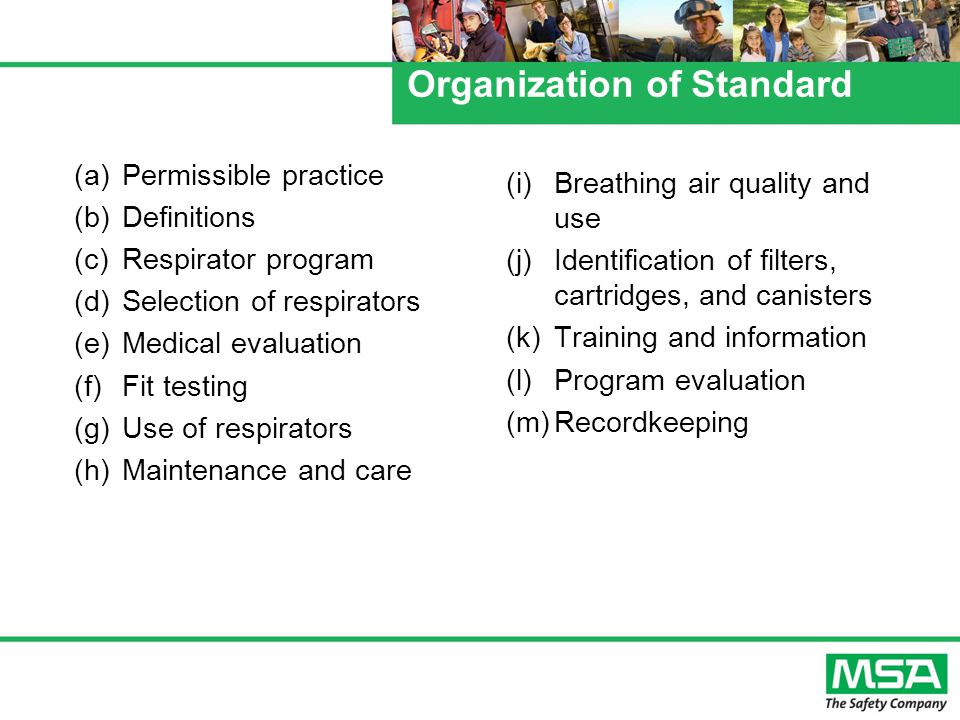 Organization of Standard (a)Permissible practice (b)Definitions (c)Respirator program (d)Selection of respirators (e)Medical evaluation (f) Fit testing (g)Use of respirators (h)Maintenance and care (i)Breathing air quality and use (j)Identification of filters, cartridges, and canisters (k)Training and information (l)Program evaluation (m)Recordkeeping