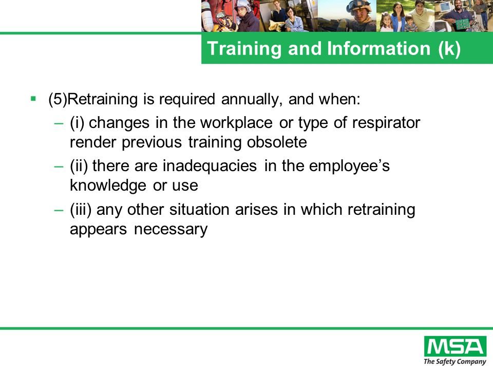 Training and Information (k) (5)Retraining is required annually, and when: –(i) changes in the workplace or type of respirator render previous training obsolete –(ii) there are inadequacies in the employees knowledge or use –(iii) any other situation arises in which retraining appears necessary