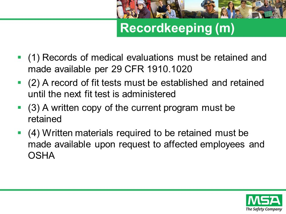 Recordkeeping (m) (1) Records of medical evaluations must be retained and made available per 29 CFR 1910.1020 (2) A record of fit tests must be established and retained until the next fit test is administered (3) A written copy of the current program must be retained (4) Written materials required to be retained must be made available upon request to affected employees and OSHA