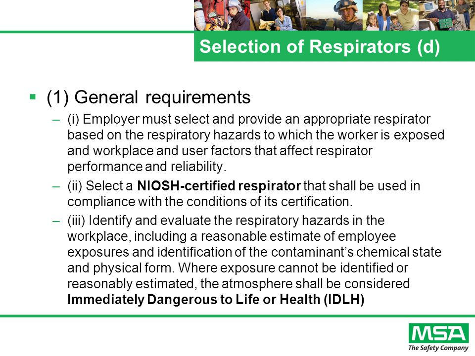 Selection of Respirators (d) (1) General requirements –(i) Employer must select and provide an appropriate respirator based on the respiratory hazards to which the worker is exposed and workplace and user factors that affect respirator performance and reliability.