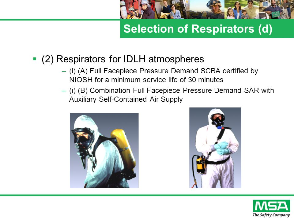 Selection of Respirators (d) (2) Respirators for IDLH atmospheres –(i) (A) Full Facepiece Pressure Demand SCBA certified by NIOSH for a minimum service life of 30 minutes –(i) (B) Combination Full Facepiece Pressure Demand SAR with Auxiliary Self-Contained Air Supply
