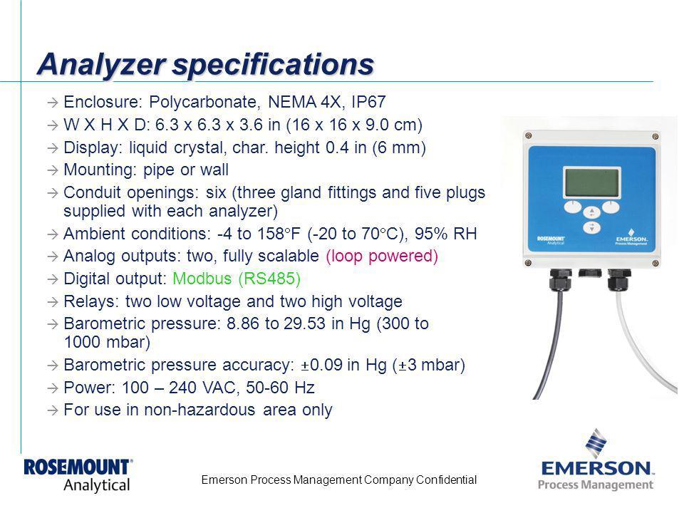 Emerson Process Management Company Confidential Analyzer specifications Enclosure: Polycarbonate, NEMA 4X, IP67 W X H X D: 6.3 x 6.3 x 3.6 in (16 x 16