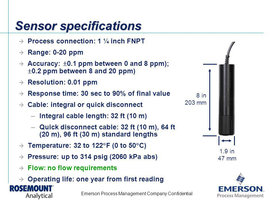 Emerson Process Management Company Confidential Sensor specifications Process connection: 1 ¼ inch FNPT Range: 0-20 ppm Accuracy: 0.1 ppm between 0 an