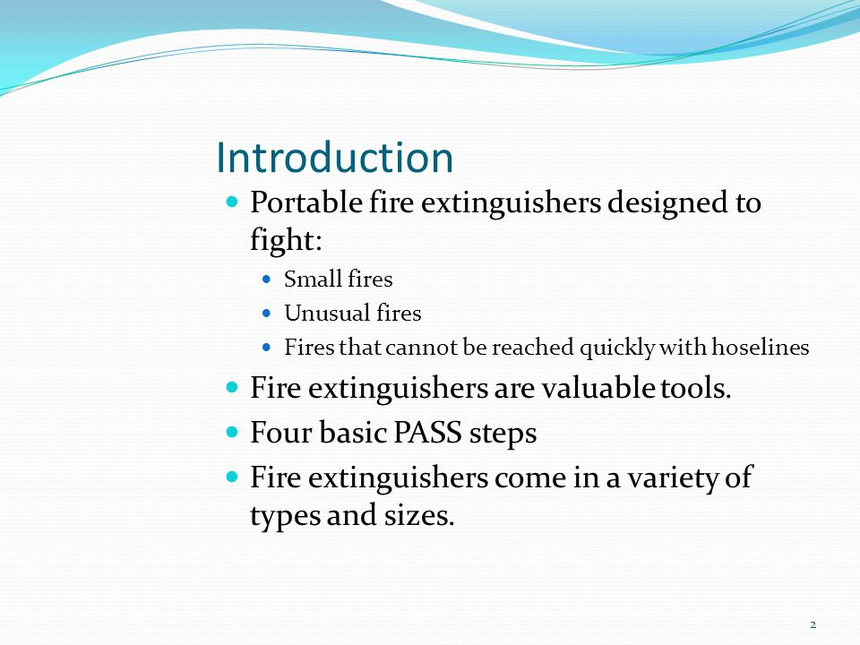 Introduction Portable fire extinguishers designed to fight: Small fires Unusual fires Fires that cannot be reached quickly with hoselines Fire extingu