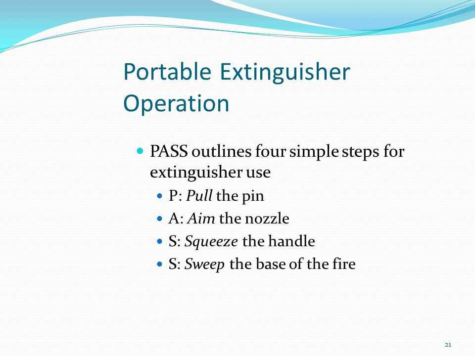 Portable Extinguisher Operation PASS outlines four simple steps for extinguisher use P: Pull the pin A: Aim the nozzle S: Squeeze the handle S: Sweep