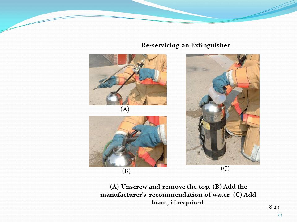 8.23 (A) Unscrew and remove the top. (B) Add the manufacturers recommendation of water. (C) Add foam, if required. (A) (B) (C) Re-servicing an Extingu