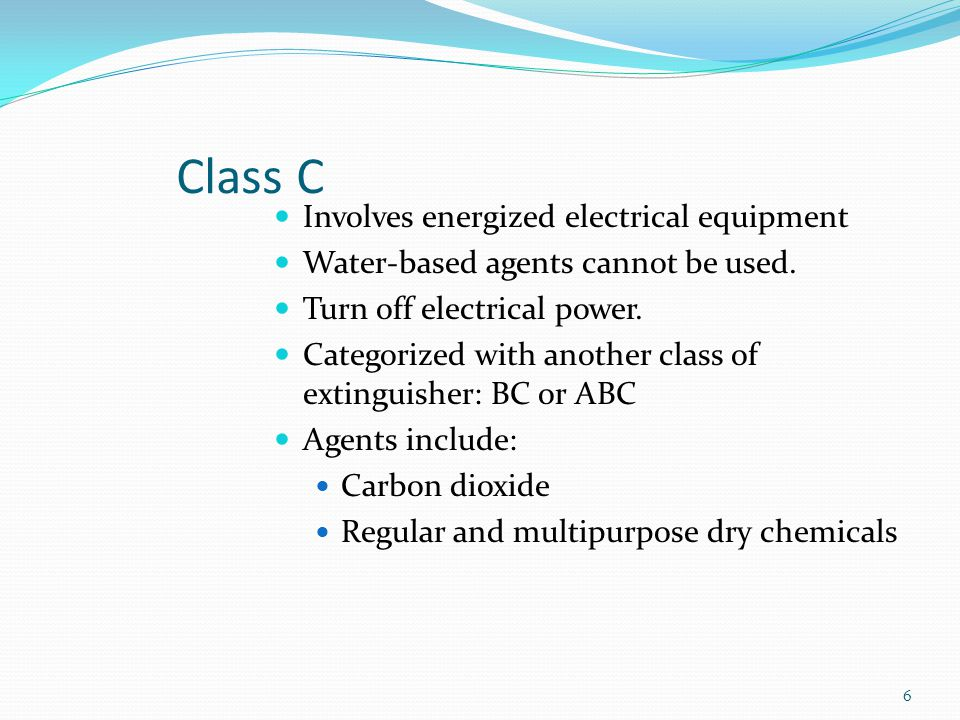 Class C Involves energized electrical equipment Water-based agents cannot be used. Turn off electrical power. Categorized with another class of exting