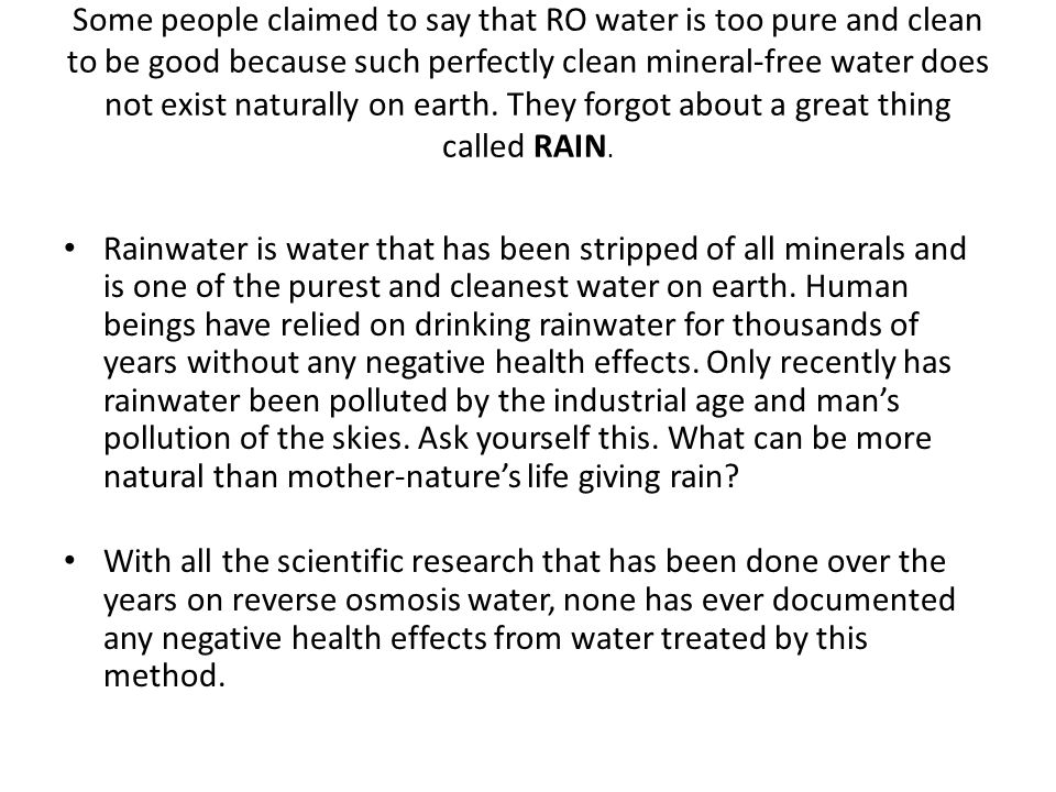 Some people claimed to say that RO water is too pure and clean to be good because such perfectly clean mineral-free water does not exist naturally on earth.