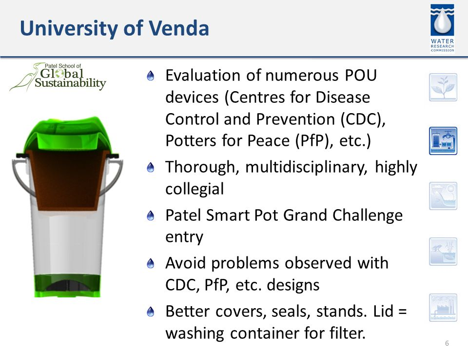 University of Venda 6 Evaluation of numerous POU devices (Centres for Disease Control and Prevention (CDC), Potters for Peace (PfP), etc.) Thorough, multidisciplinary, highly collegial Patel Smart Pot Grand Challenge entry Avoid problems observed with CDC, PfP, etc.