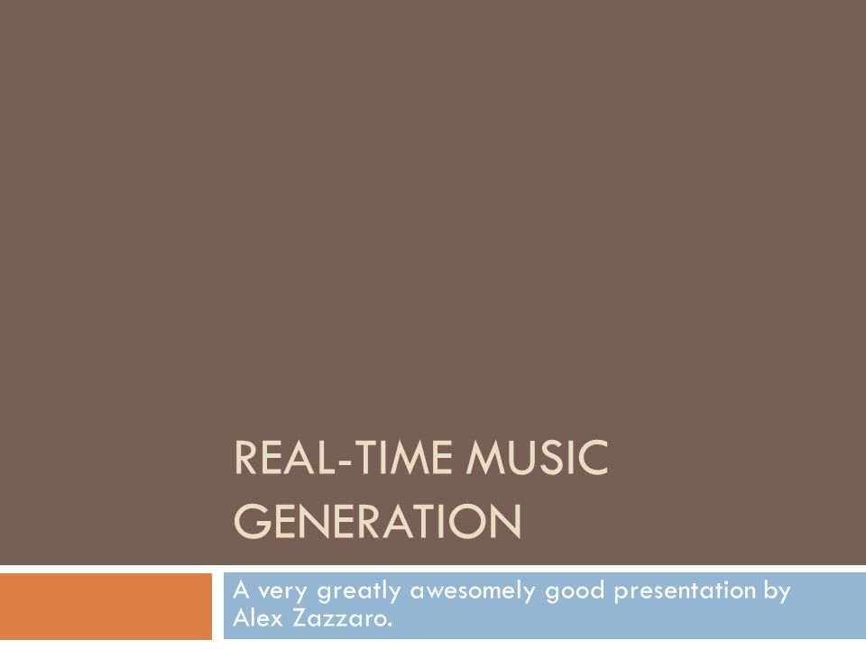 REAL-TIME MUSIC GENERATION A very greatly awesomely good presentation by Alex Zazzaro.