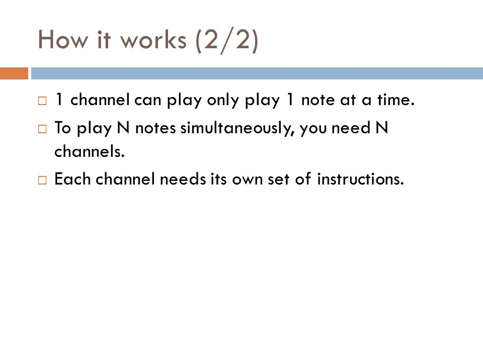 How it works (2/2) 1 channel can play only play 1 note at a time. To play N notes simultaneously, you need N channels. Each channel needs its own set