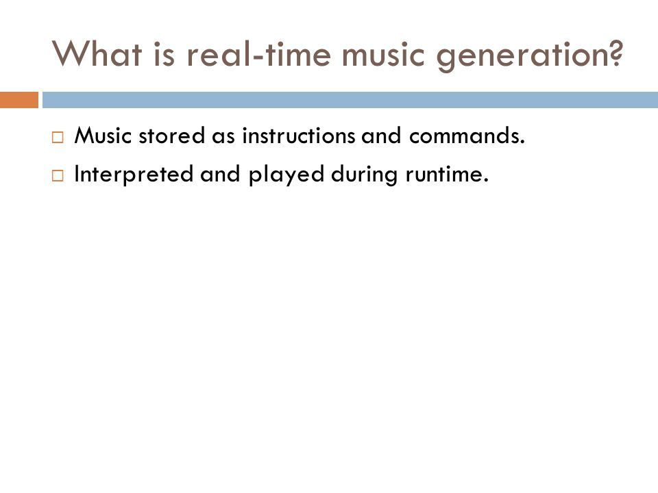 What is real-time music generation? Music stored as instructions and commands. Interpreted and played during runtime.