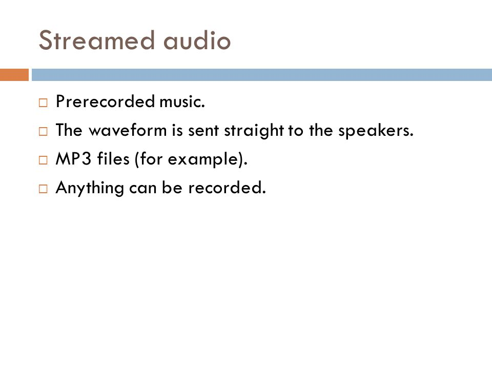Streamed audio Prerecorded music. The waveform is sent straight to the speakers. MP3 files (for example). Anything can be recorded.