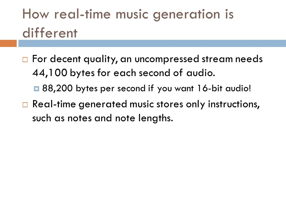 How real-time music generation is different For decent quality, an uncompressed stream needs 44,100 bytes for each second of audio.