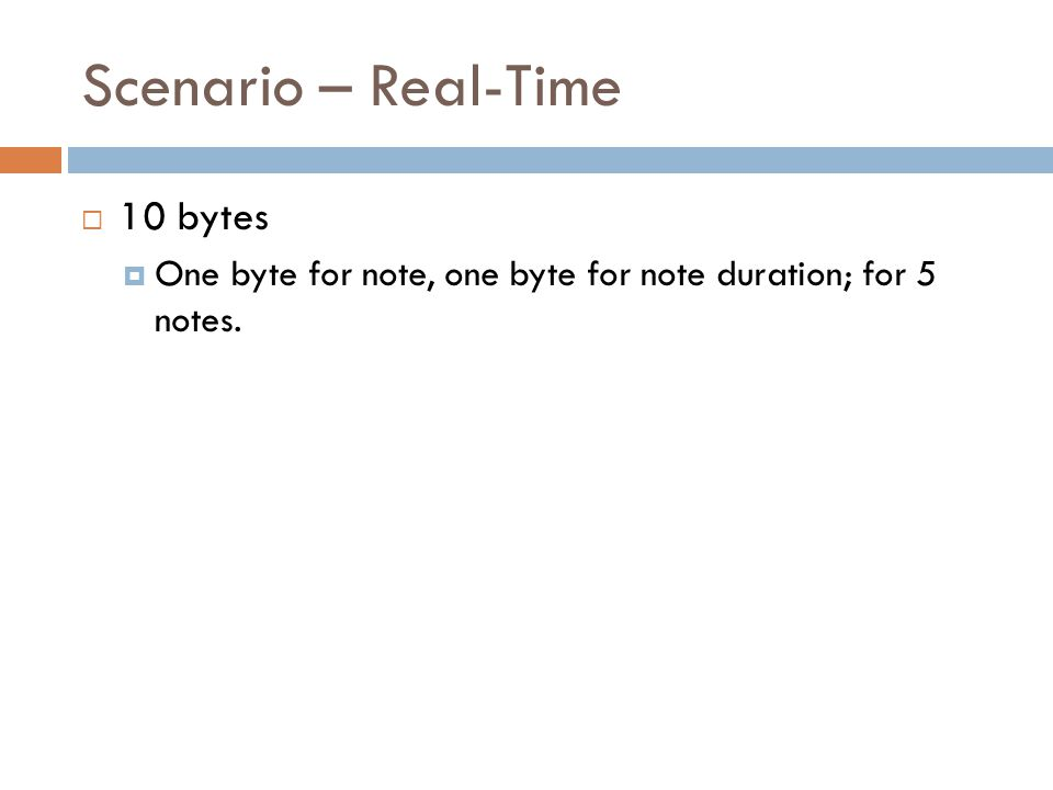 Scenario – Real-Time 10 bytes One byte for note, one byte for note duration; for 5 notes.