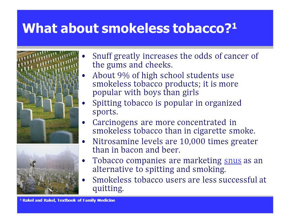 What about smokeless tobacco. 1 Snuff greatly increases the odds of cancer of the gums and cheeks.