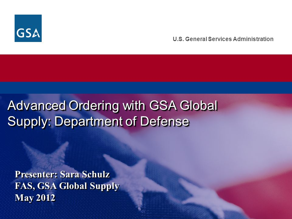 U.S. General Services Administration Advanced Ordering with GSA Global Supply: Department of Defense Presenter: Sara Schulz FAS, GSA Global Supply May