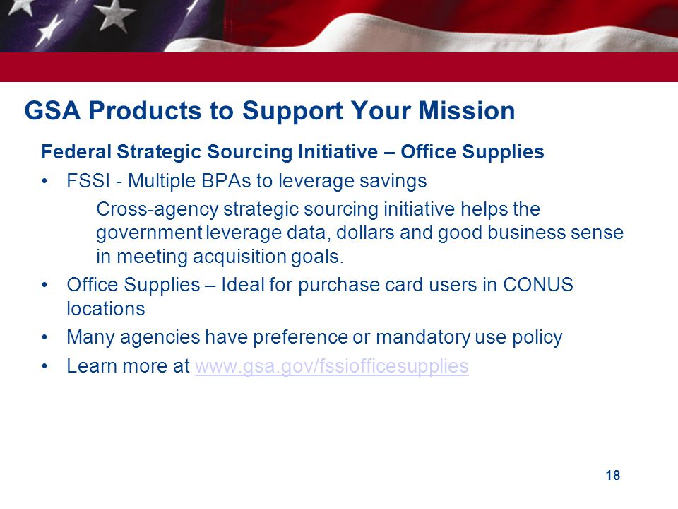 GSA Products to Support Your Mission Federal Strategic Sourcing Initiative – Office Supplies FSSI - Multiple BPAs to leverage savings Cross-agency str