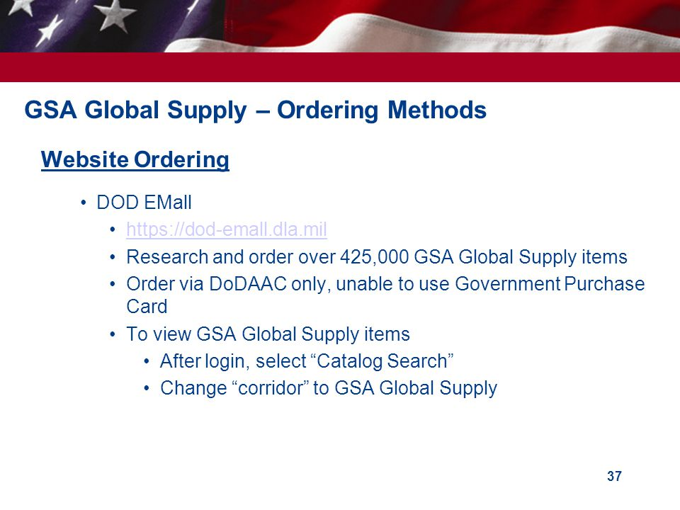 GSA Global Supply – Ordering Methods Website Ordering DOD EMall https://dod-emall.dla.mil Research and order over 425,000 GSA Global Supply items Orde