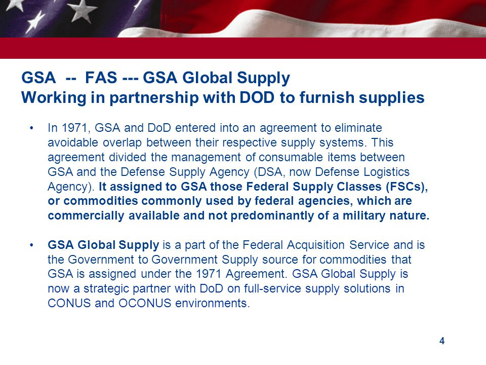 4 GSA -- FAS --- GSA Global Supply Working in partnership with DOD to furnish supplies In 1971, GSA and DoD entered into an agreement to eliminate avo