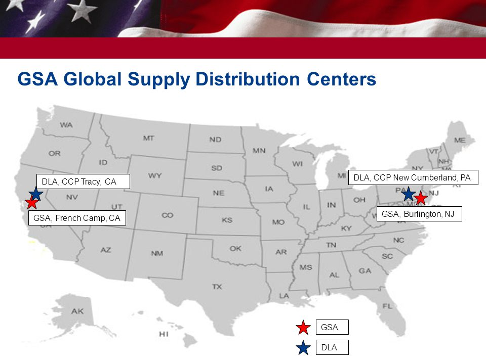 GSA Global Supply Distribution Centers 44 GSA, Burlington, NJ DLA, CCP New Cumberland, PA GSA, French Camp, CA DLA, CCP Tracy, CA DLA GSA