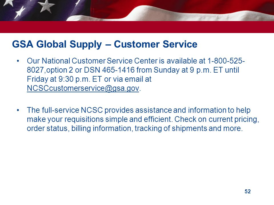 GSA Global Supply – Customer Service Our National Customer Service Center is available at 1-800-525- 8027,option 2 or DSN 465-1416 from Sunday at 9 p.