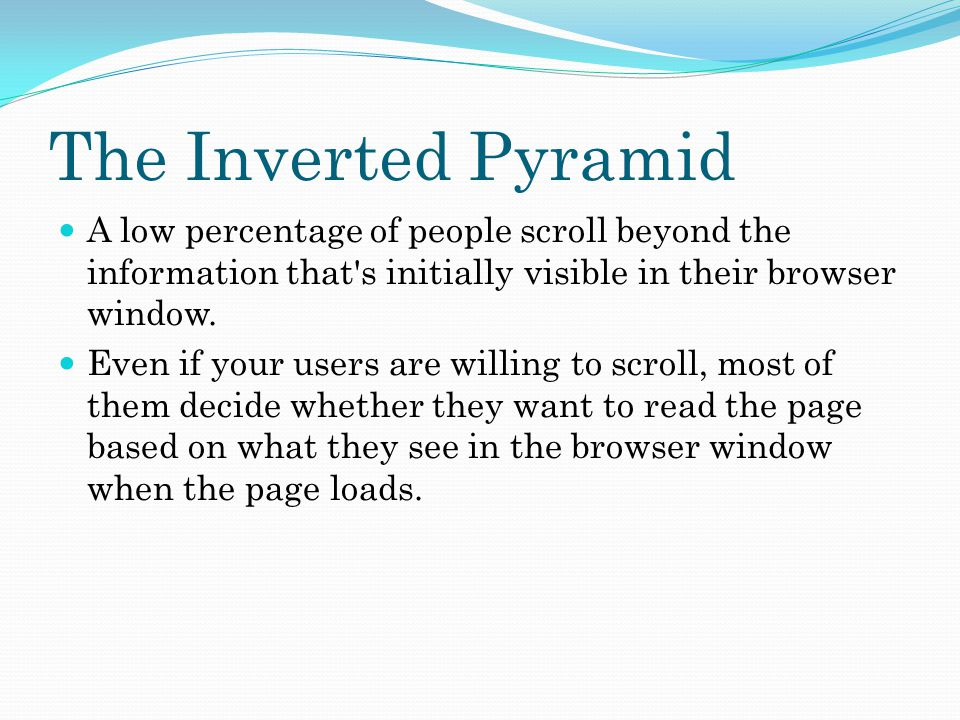 The Inverted Pyramid A low percentage of people scroll beyond the information that s initially visible in their browser window.
