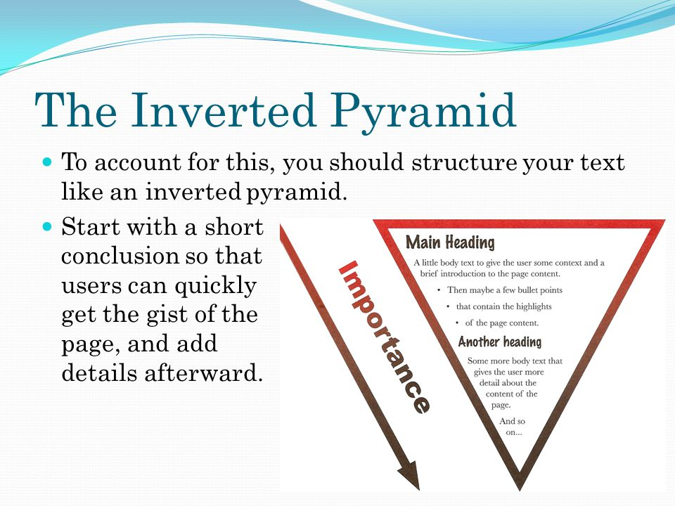 The Inverted Pyramid To account for this, you should structure your text like an inverted pyramid.