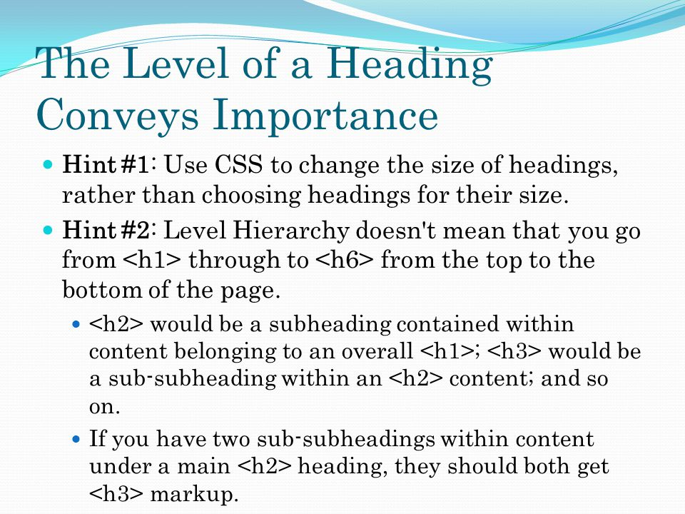 The Level of a Heading Conveys Importance Hint #1: Use CSS to change the size of headings, rather than choosing headings for their size.