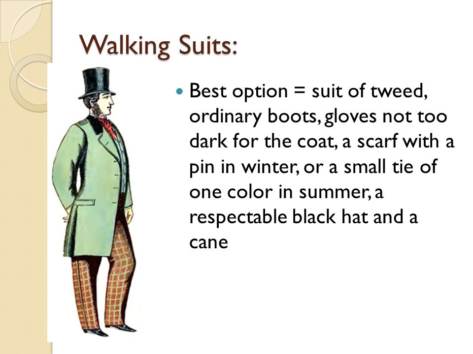 Walking Suits: Best option = suit of tweed, ordinary boots, gloves not too dark for the coat, a scarf with a pin in winter, or a small tie of one color in summer, a respectable black hat and a cane