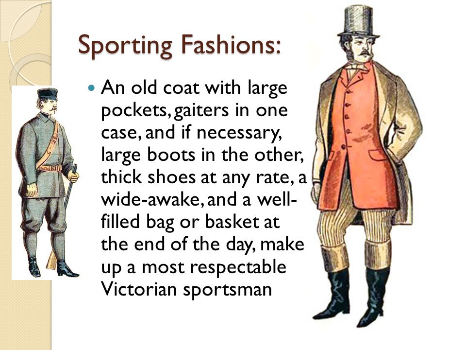 Sporting Fashions: An old coat with large pockets, gaiters in one case, and if necessary, large boots in the other, thick shoes at any rate, a wide-awake, and a well- filled bag or basket at the end of the day, make up a most respectable Victorian sportsman