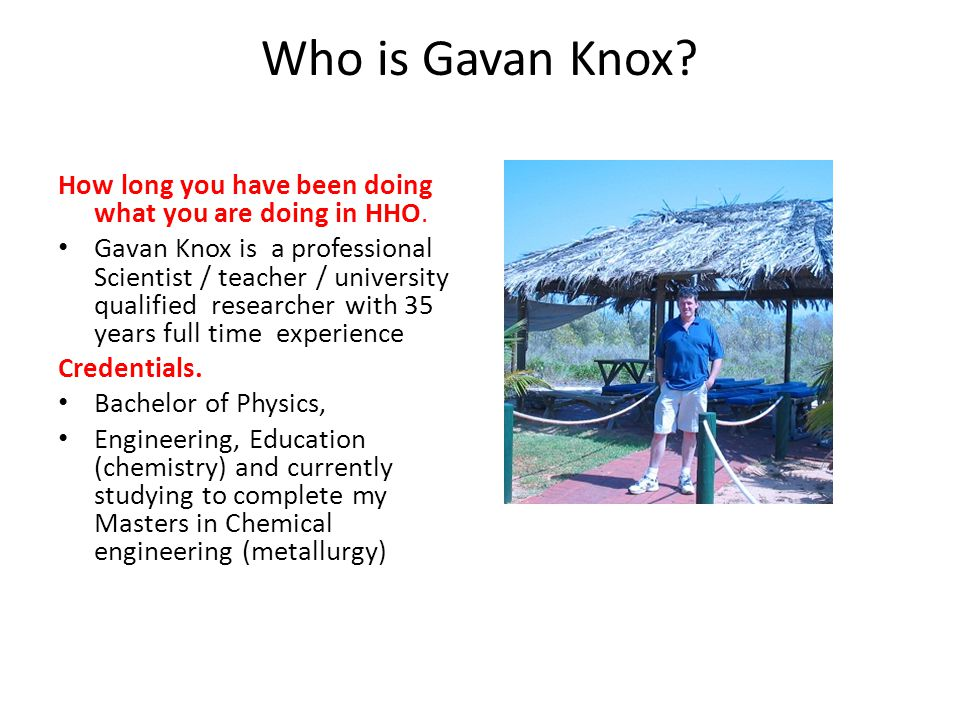 Who is Gavan Knox.How long you have been doing what you are doing in HHO.