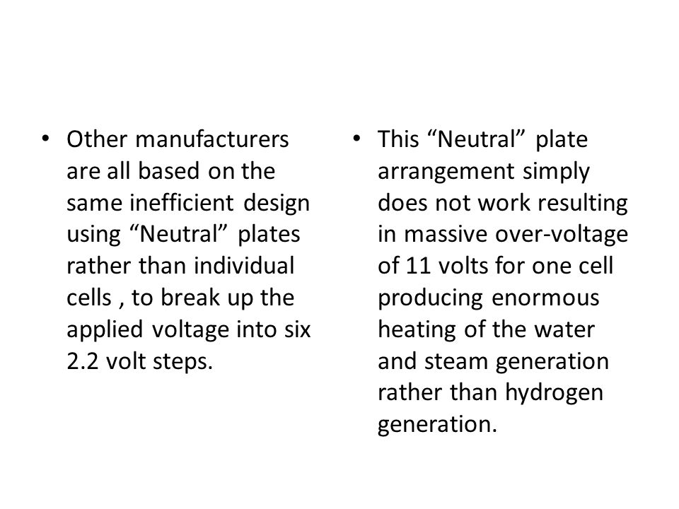 Other manufacturers are all based on the same inefficient design using Neutral plates rather than individual cells, to break up the applied voltage into six 2.2 volt steps.