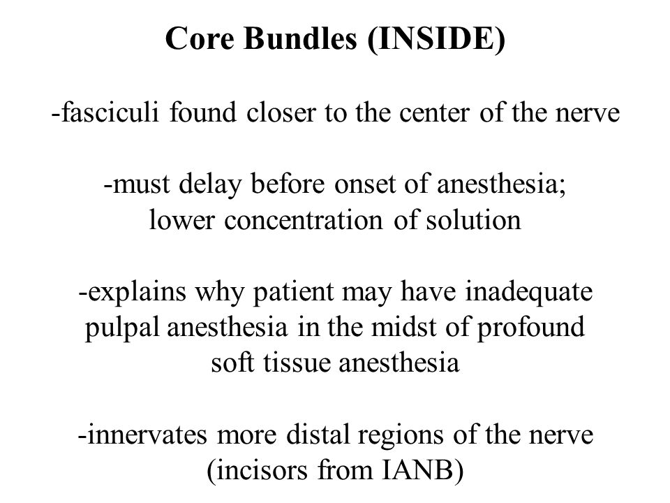Core Bundles (INSIDE) -fasciculi found closer to the center of the nerve -must delay before onset of anesthesia; lower concentration of solution -expl