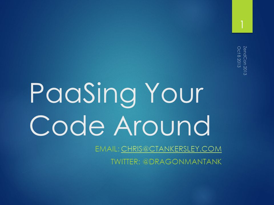 PaaSing Your Code Around EMAIL: CHRIS@CTANKERSLEY.COMCHRIS@CTANKERSLEY.COM TWITTER: @DRAGONMANTANK Oct 8 2013 ZendCon 2013 1