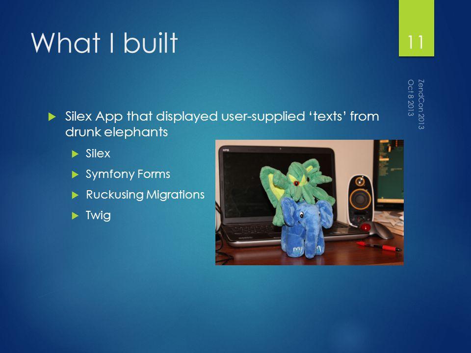 What I built Silex App that displayed user-supplied texts from drunk elephants Silex Symfony Forms Ruckusing Migrations Twig Oct 8 2013 ZendCon 2013 11