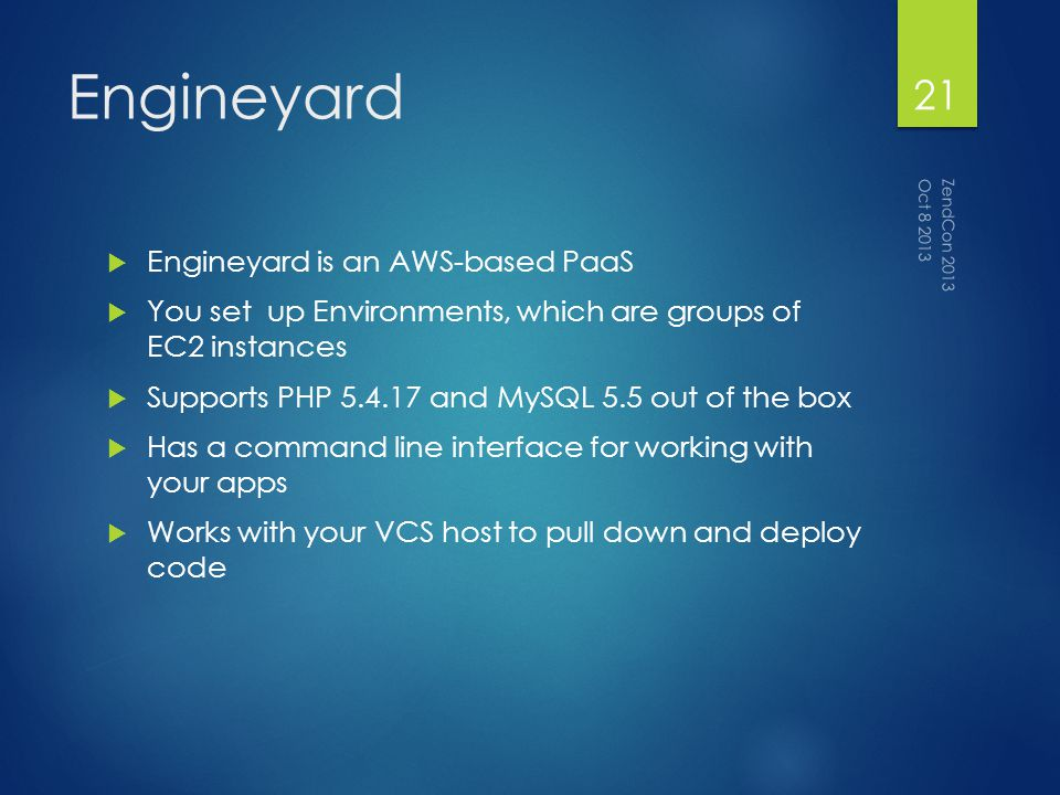 Engineyard Engineyard is an AWS-based PaaS You set up Environments, which are groups of EC2 instances Supports PHP 5.4.17 and MySQL 5.5 out of the box Has a command line interface for working with your apps Works with your VCS host to pull down and deploy code Oct 8 2013 ZendCon 2013 21