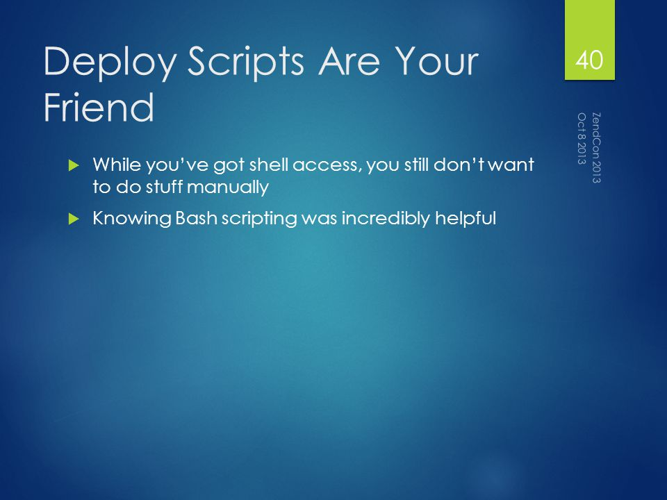 Deploy Scripts Are Your Friend While youve got shell access, you still dont want to do stuff manually Knowing Bash scripting was incredibly helpful Oct 8 2013 ZendCon 2013 40