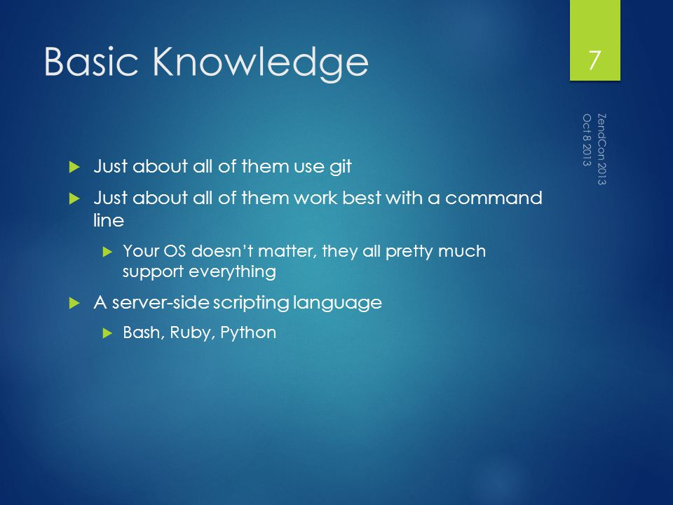 Basic Knowledge Just about all of them use git Just about all of them work best with a command line Your OS doesnt matter, they all pretty much support everything A server-side scripting language Bash, Ruby, Python Oct 8 2013 ZendCon 2013 7
