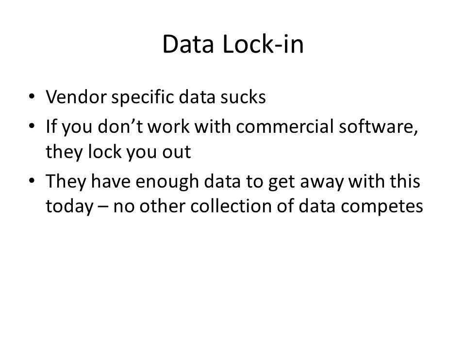 Data Lock-in Vendor specific data sucks If you dont work with commercial software, they lock you out They have enough data to get away with this today – no other collection of data competes