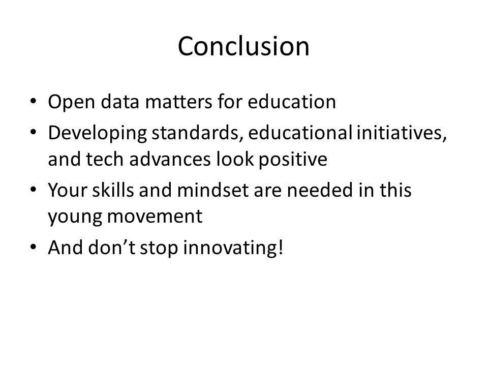 Conclusion Open data matters for education Developing standards, educational initiatives, and tech advances look positive Your skills and mindset are needed in this young movement And dont stop innovating!